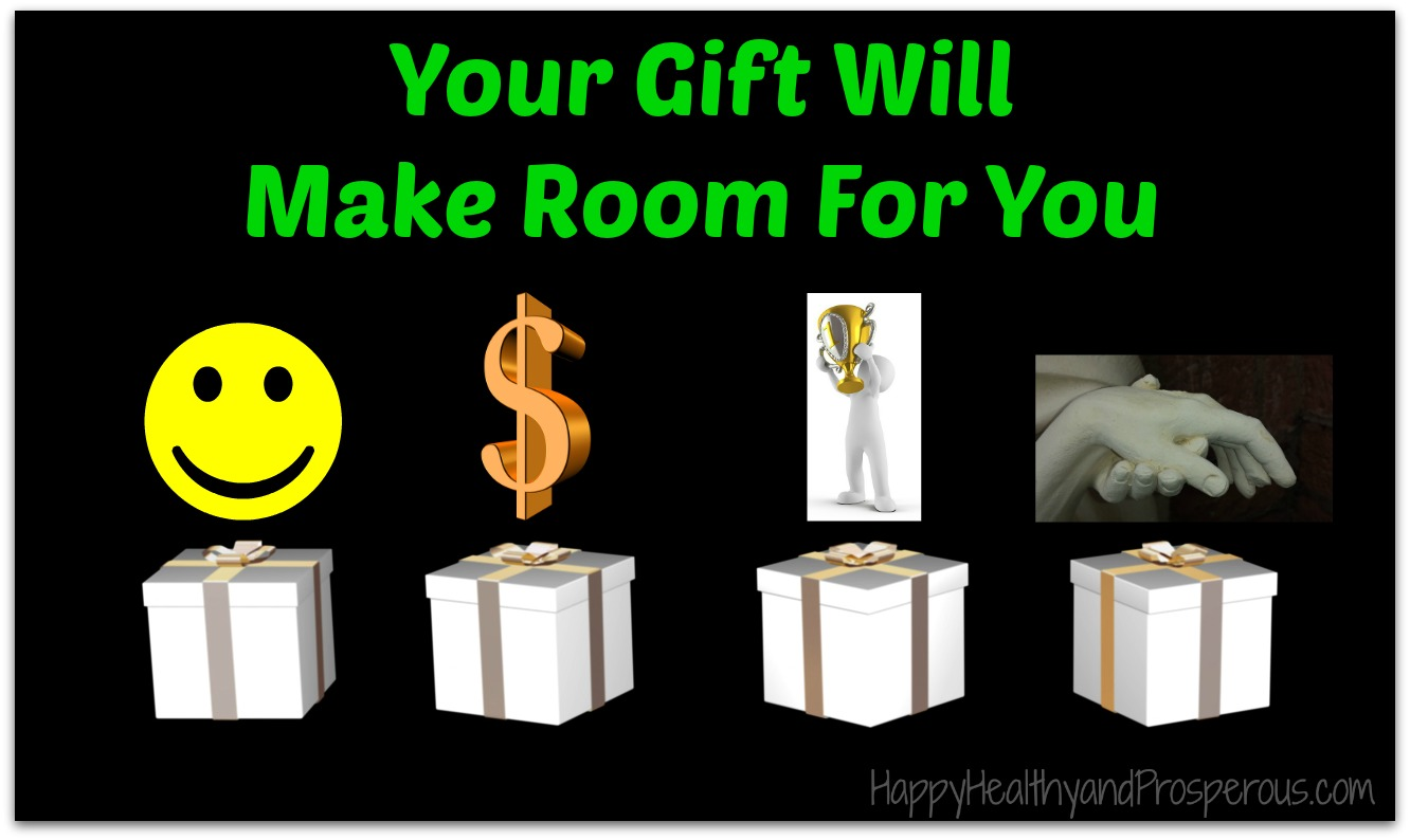 Your Gift Will Make Room For You - Happy, Healthy & Prosperous